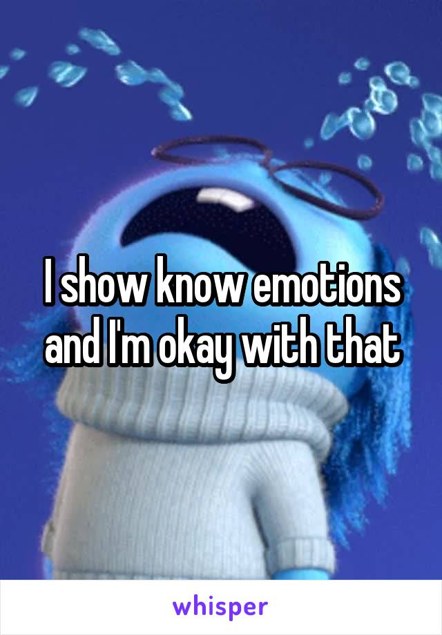 I show know emotions and I'm okay with that