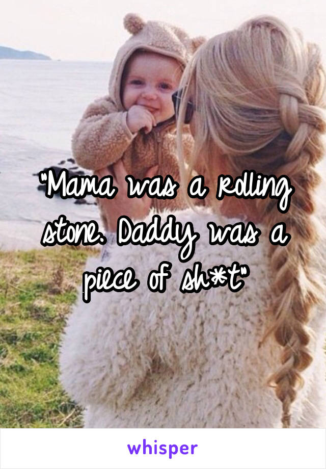 """Mama was a rolling stone. Daddy was a piece of sh*t"""