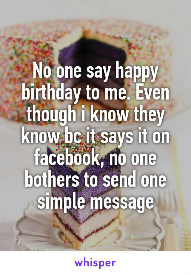 No one say happy birthday to me. Even though i know they know bc it says it on facebook, no one bothers to send one simple message