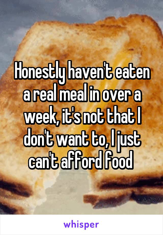 Honestly haven't eaten a real meal in over a week, it's not that I don't want to, I just can't afford food