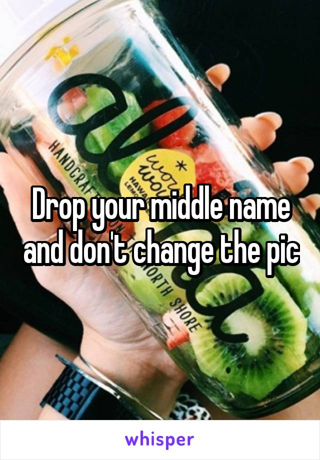 Drop your middle name and don't change the pic