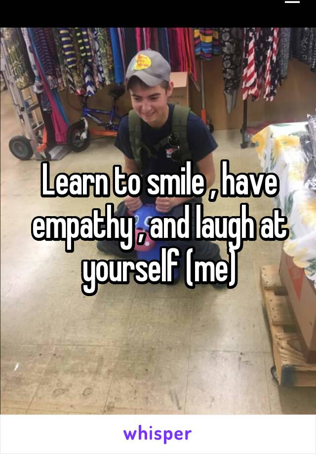 Learn to smile , have empathy , and laugh at yourself (me)