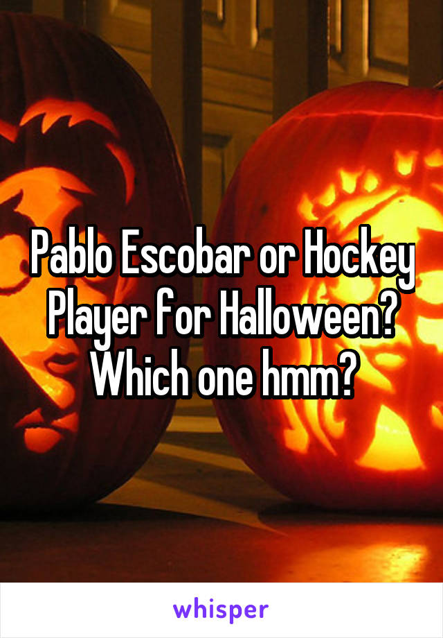 Pablo Escobar or Hockey Player for Halloween? Which one hmm?