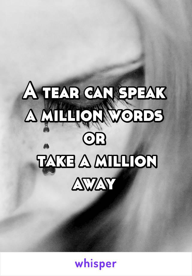A tear can speak  a million words  or  take a million away