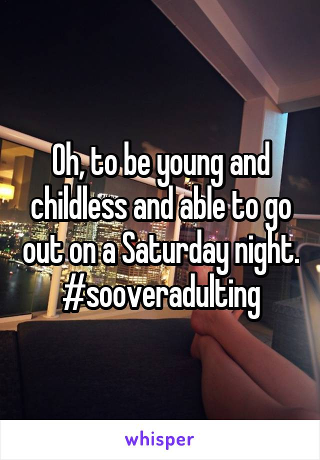 Oh, to be young and childless and able to go out on a Saturday night. #sooveradulting