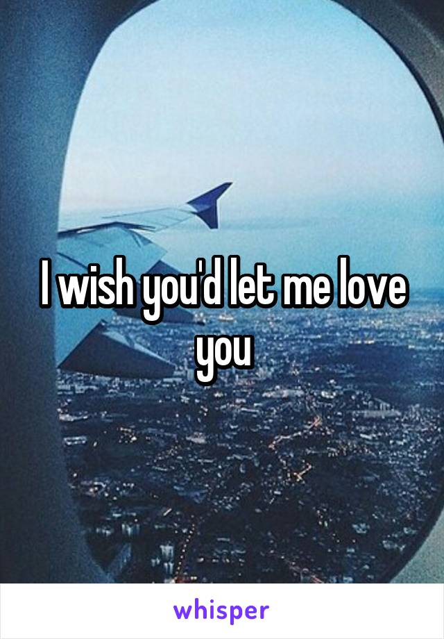 I wish you'd let me love you