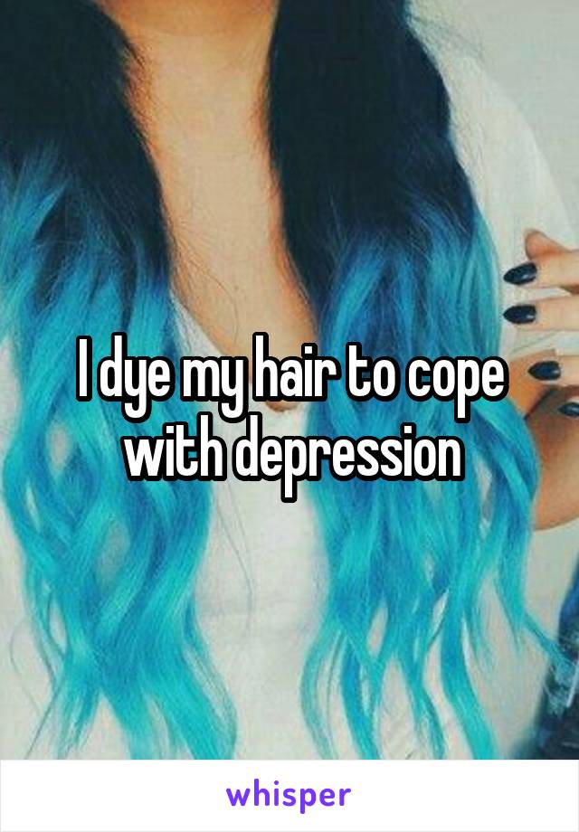 I dye my hair to cope with depression