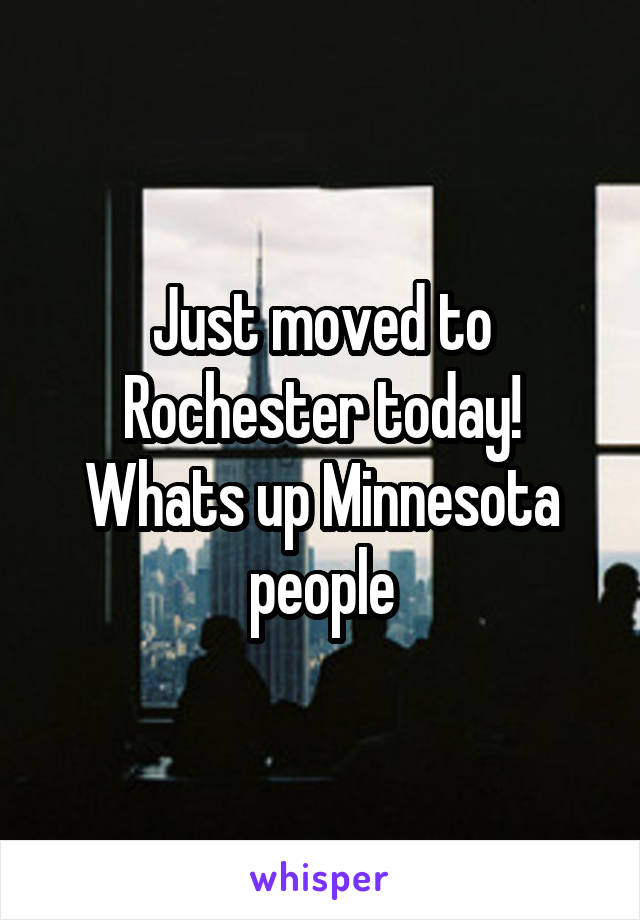 Just moved to Rochester today! Whats up Minnesota people