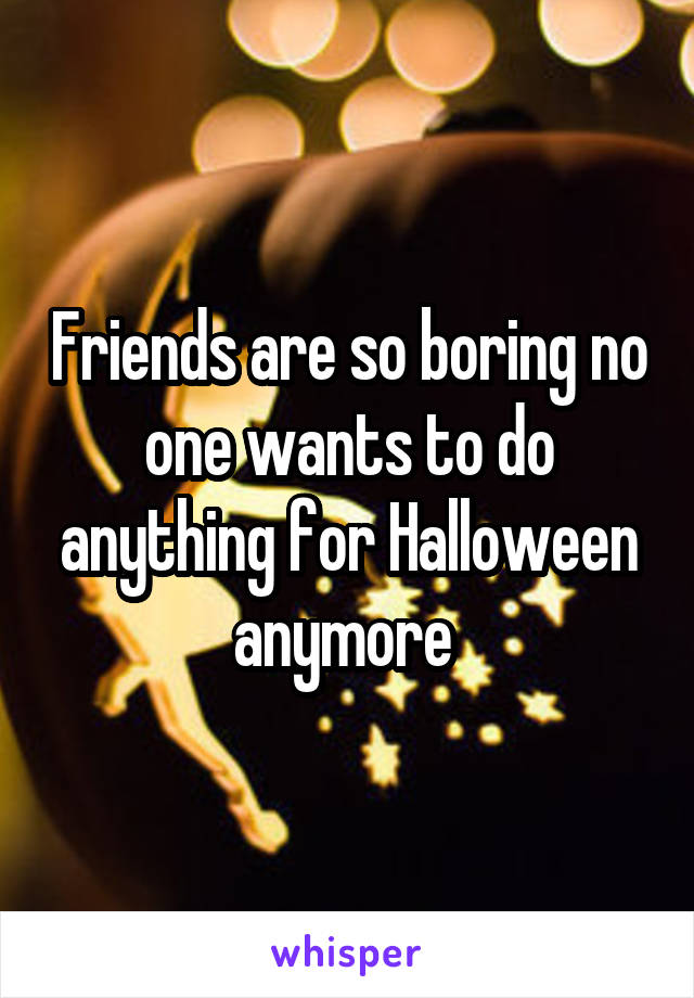 Friends are so boring no one wants to do anything for Halloween anymore
