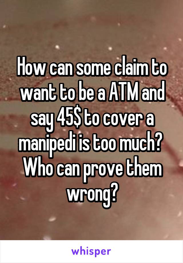 How can some claim to want to be a ATM and say 45$ to cover a manipedi is too much?  Who can prove them wrong?