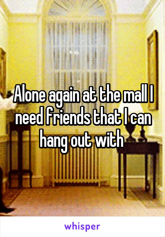 Alone again at the mall I need friends that I can hang out with