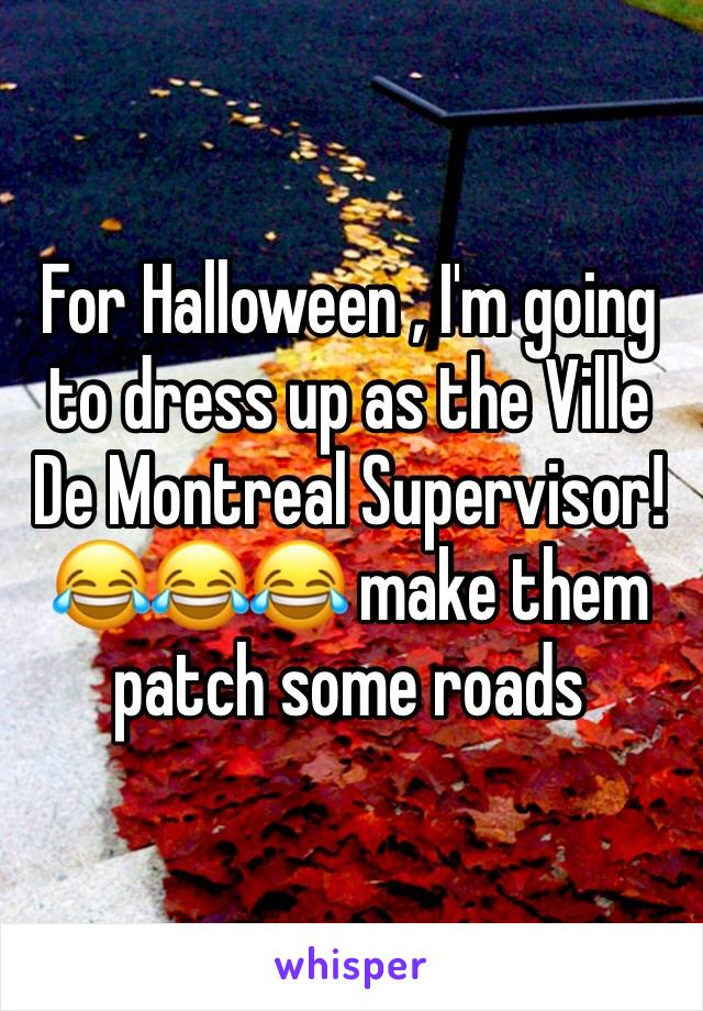For Halloween , I'm going to dress up as the Ville De Montreal Supervisor! 😂😂😂 make them patch some roads