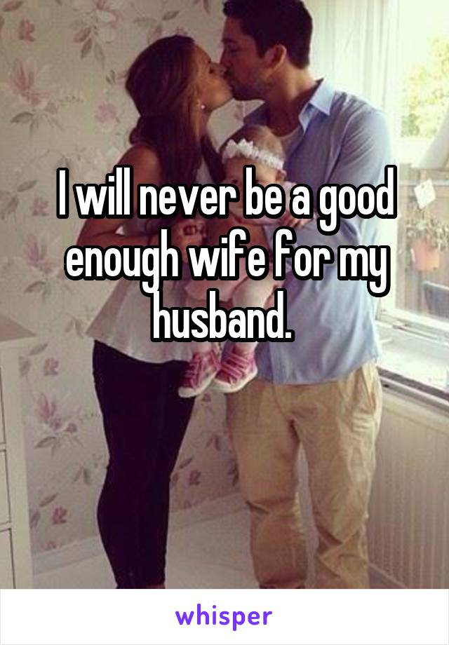I will never be a good enough wife for my husband.