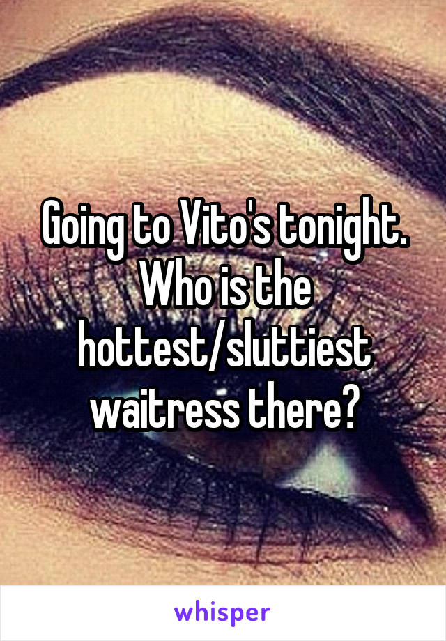 Going to Vito's tonight. Who is the hottest/sluttiest waitress there?