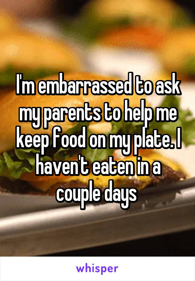 I'm embarrassed to ask my parents to help me keep food on my plate. I haven't eaten in a couple days
