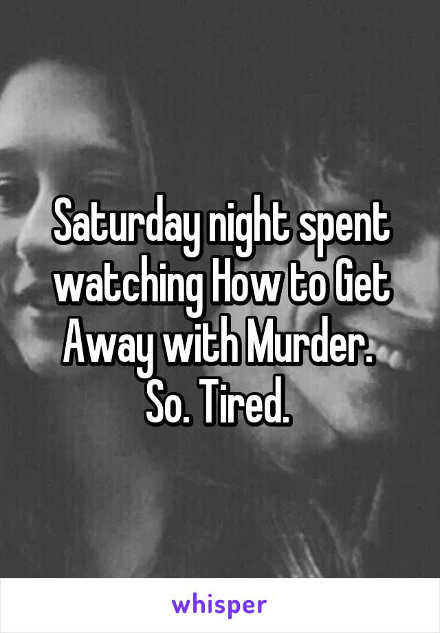 Saturday night spent watching How to Get Away with Murder.  So. Tired.