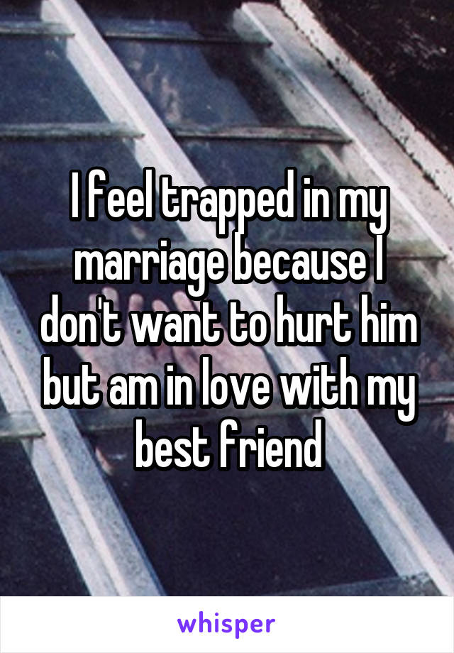 I feel trapped in my marriage because I don't want to hurt him but am in love with my best friend
