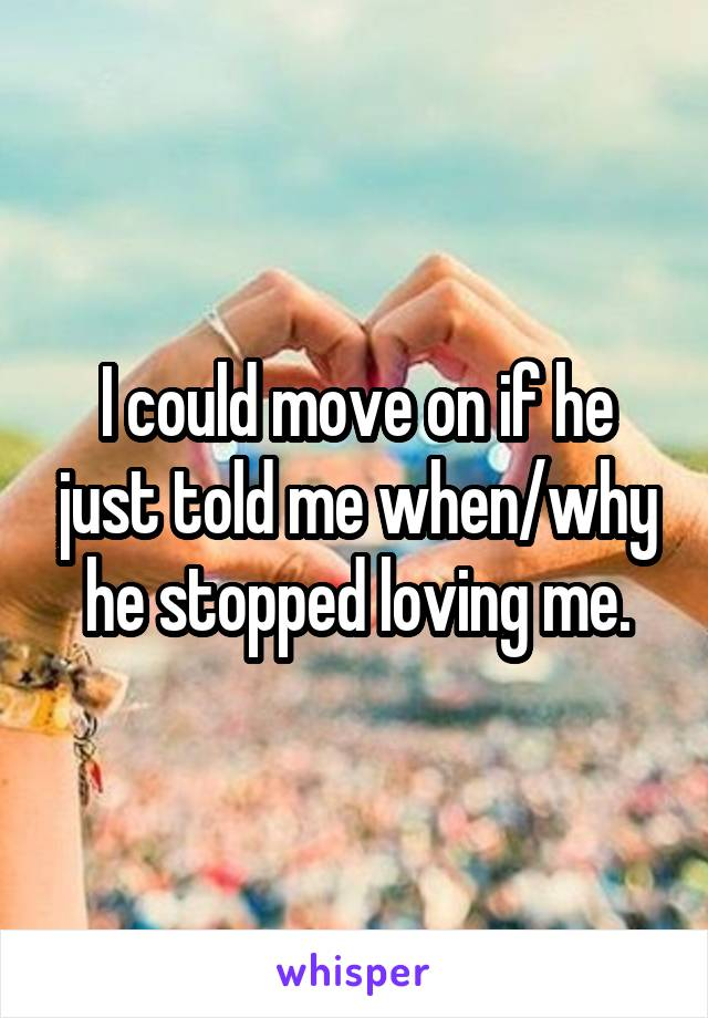 I could move on if he just told me when/why he stopped loving me.