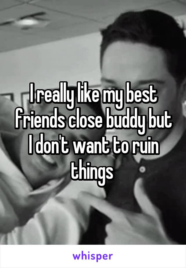 I really like my best friends close buddy but I don't want to ruin things