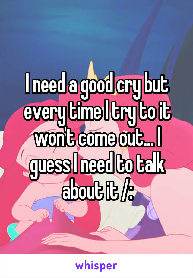 I need a good cry but every time I try to it won't come out... I guess I need to talk about it /: