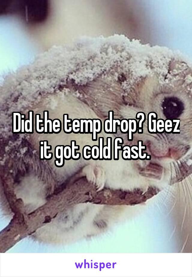 Did the temp drop? Geez it got cold fast.