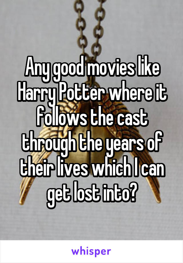 Any good movies like Harry Potter where it follows the cast through the years of their lives which I can get lost into?