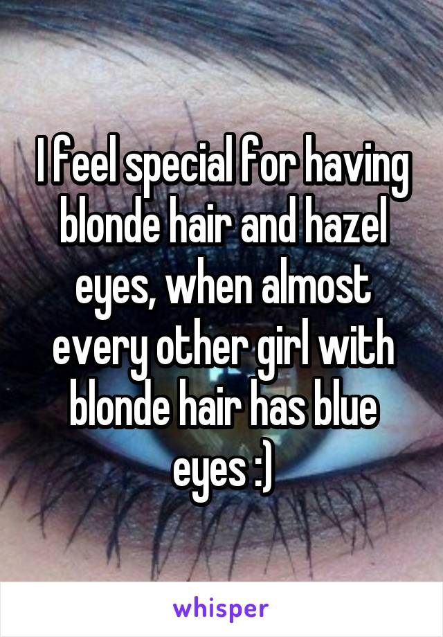 I feel special for having blonde hair and hazel eyes, when almost every other girl with blonde hair has blue eyes :)