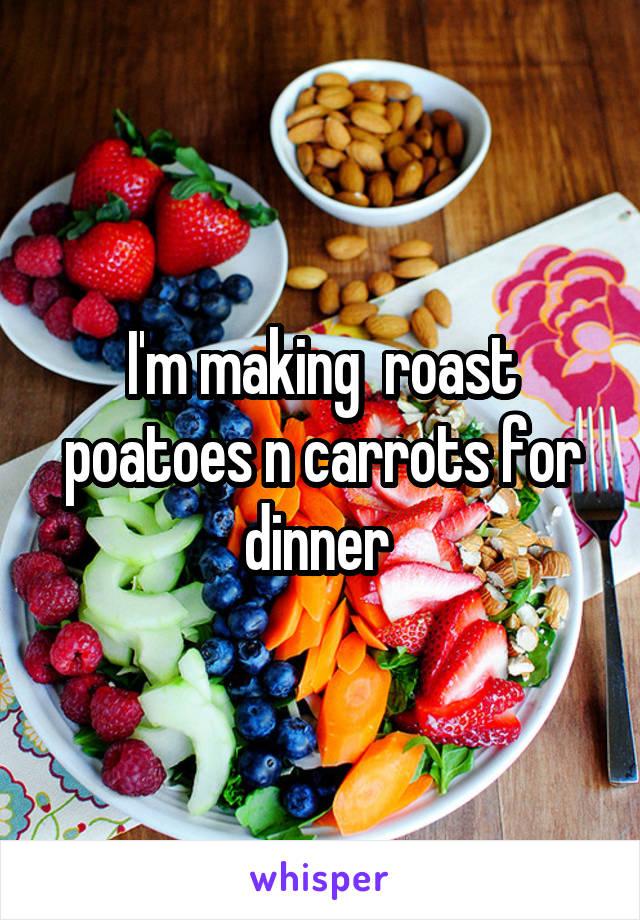 I'm making  roast poatoes n carrots for dinner
