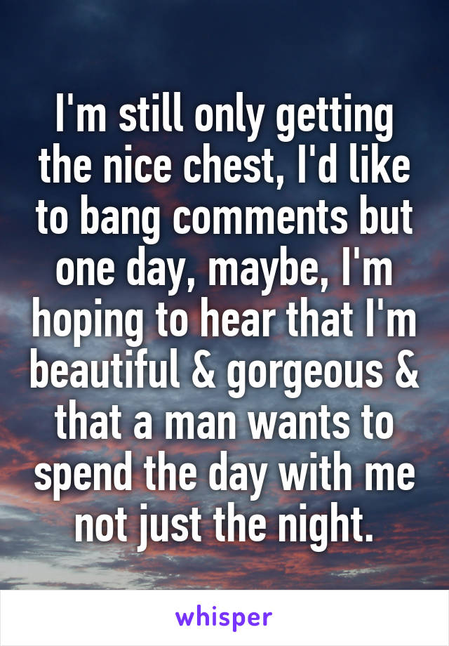 I'm still only getting the nice chest, I'd like to bang comments but one day, maybe, I'm hoping to hear that I'm beautiful & gorgeous & that a man wants to spend the day with me not just the night.