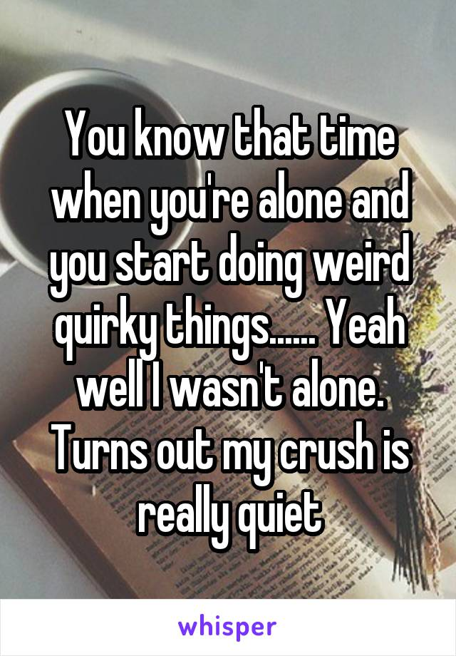 You know that time when you're alone and you start doing weird quirky things...... Yeah well I wasn't alone. Turns out my crush is really quiet