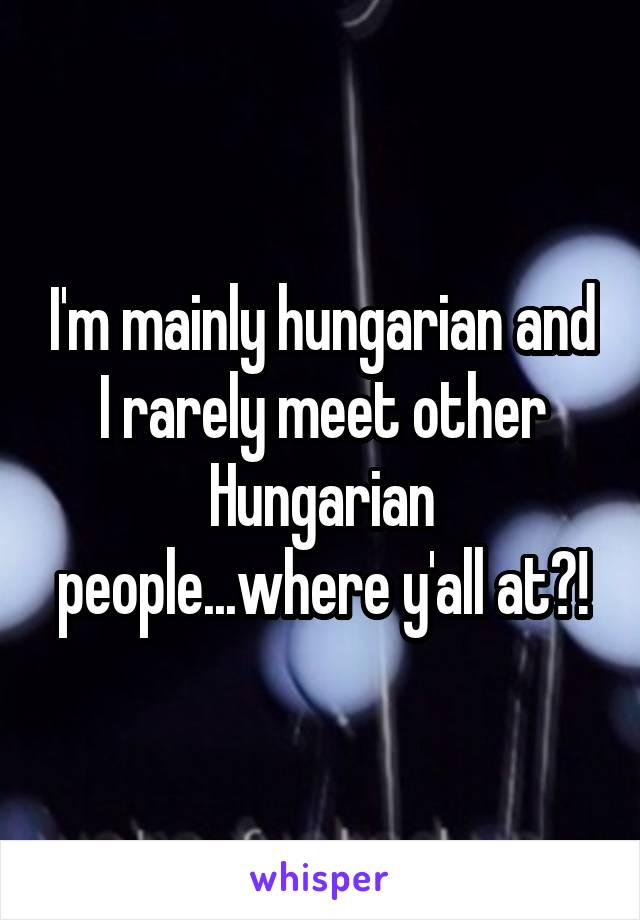 I'm mainly hungarian and I rarely meet other Hungarian people...where y'all at?!