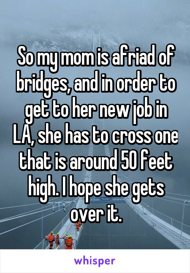 So my mom is afriad of bridges, and in order to get to her new job in LA, she has to cross one that is around 50 feet high. I hope she gets over it.