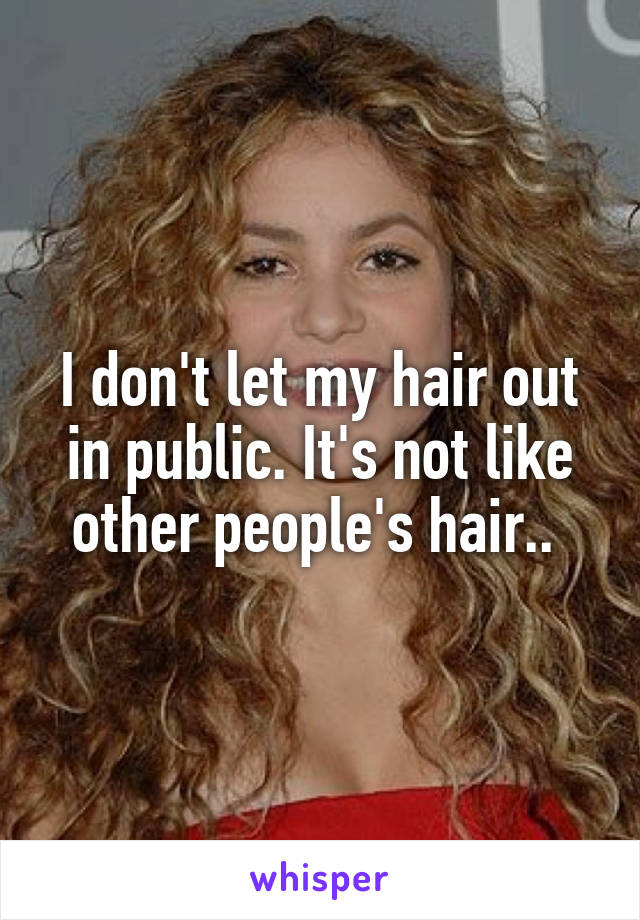 I don't let my hair out in public. It's not like other people's hair..