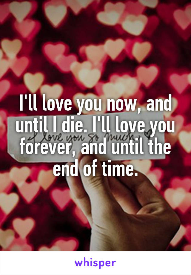 I'll love you now, and until I die. I'll love you forever, and until the end of time.
