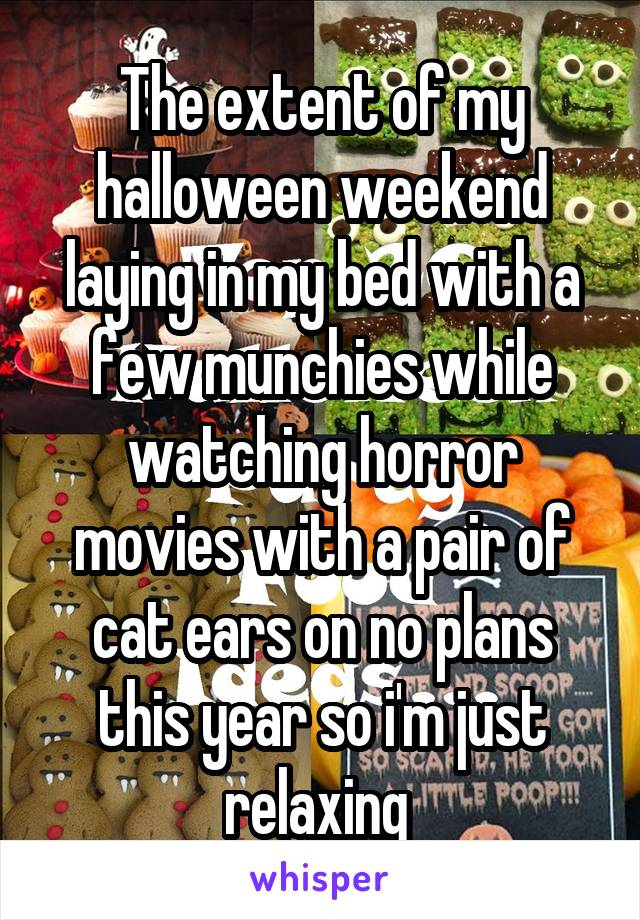 The extent of my halloween weekend laying in my bed with a few munchies while watching horror movies with a pair of cat ears on no plans this year so i'm just relaxing