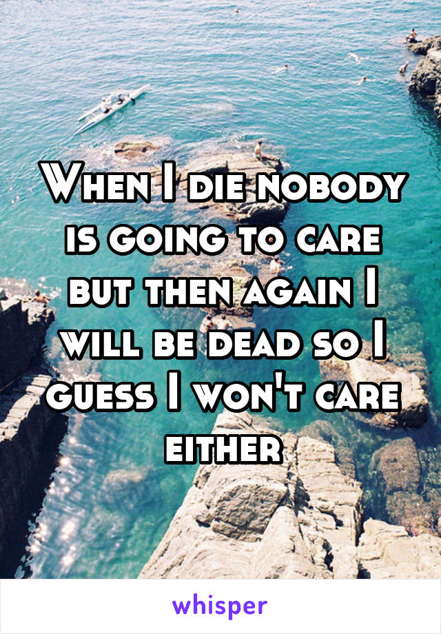 When I die nobody is going to care but then again I will be dead so I guess I won't care either