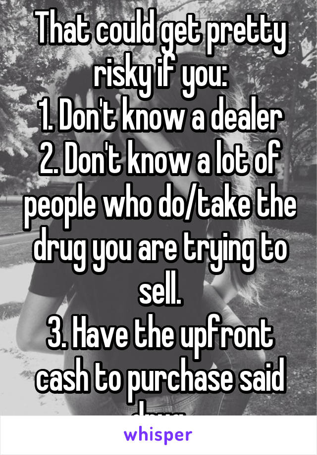 That could get pretty risky if you: 1. Don't know a dealer 2. Don't know a lot of people who do/take the drug you are trying to sell. 3. Have the upfront cash to purchase said drug.