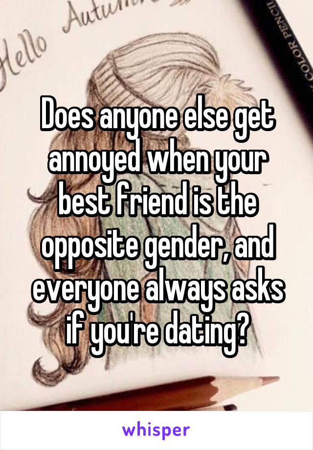 Does anyone else get annoyed when your best friend is the opposite gender, and everyone always asks if you're dating?
