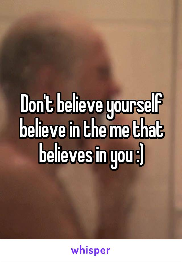 Don't believe yourself believe in the me that believes in you :)