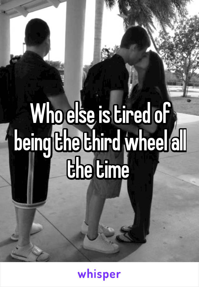 Who else is tired of being the third wheel all the time
