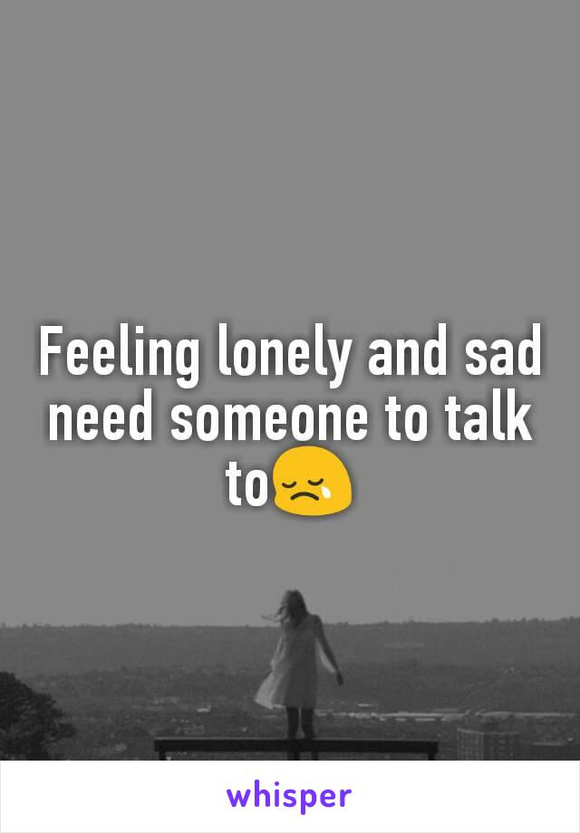 Feeling lonely and sad need someone to talk to😢