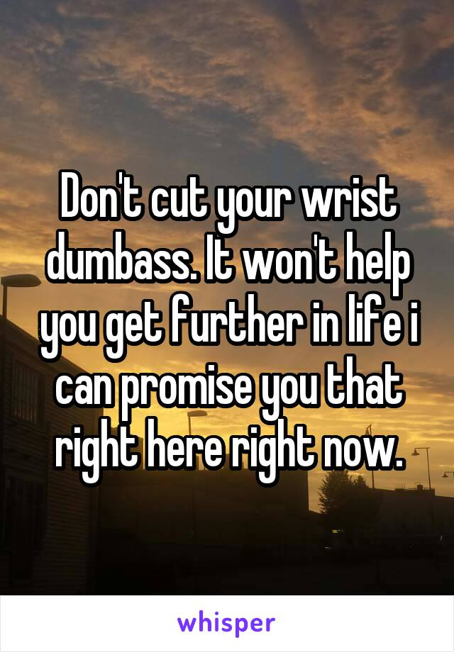 Don't cut your wrist dumbass. It won't help you get further in life i can promise you that right here right now.