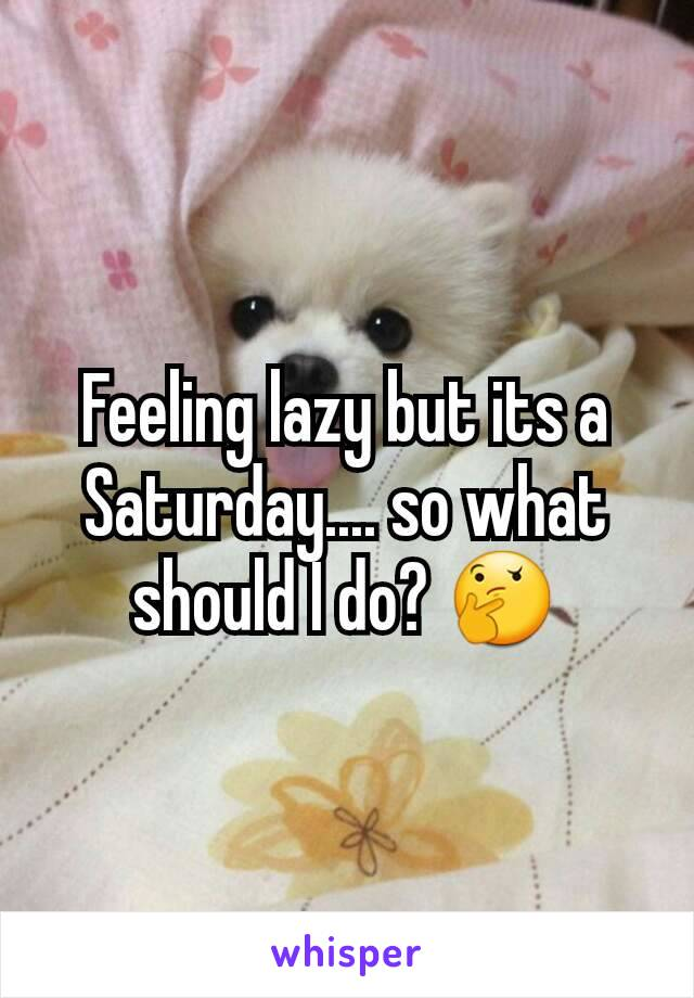 Feeling lazy but its a Saturday.... so what should I do? 🤔