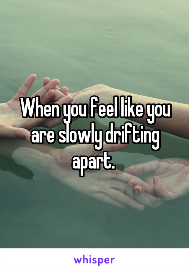 When you feel like you are slowly drifting apart.