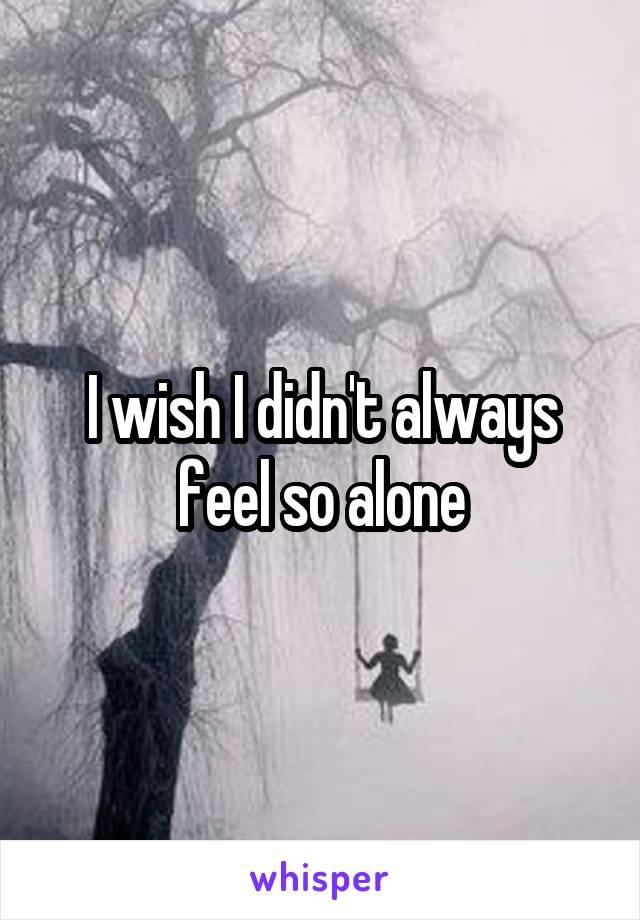 I wish I didn't always feel so alone