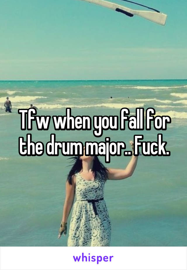 Tfw when you fall for the drum major.. Fuck.