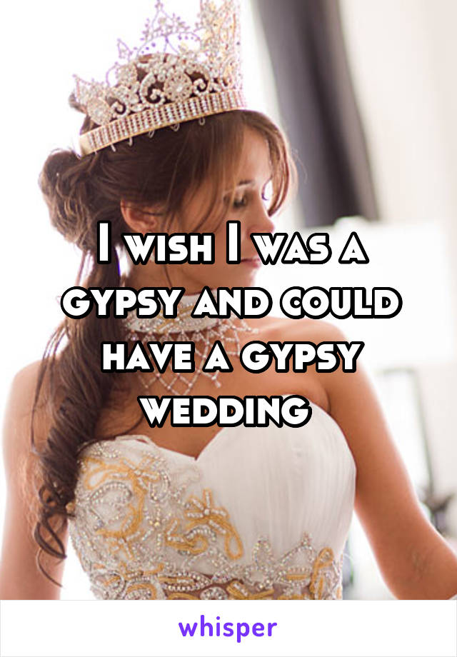 I wish I was a gypsy and could have a gypsy wedding