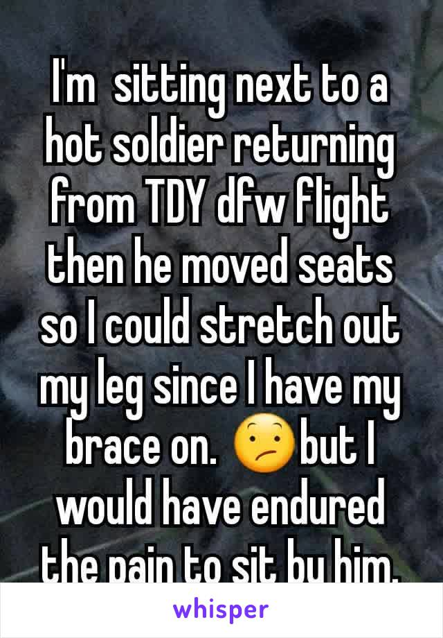 I'm  sitting next to a hot soldier returning from TDY dfw flight then he moved seats so I could stretch out my leg since I have my brace on. 😕but I would have endured the pain to sit by him.