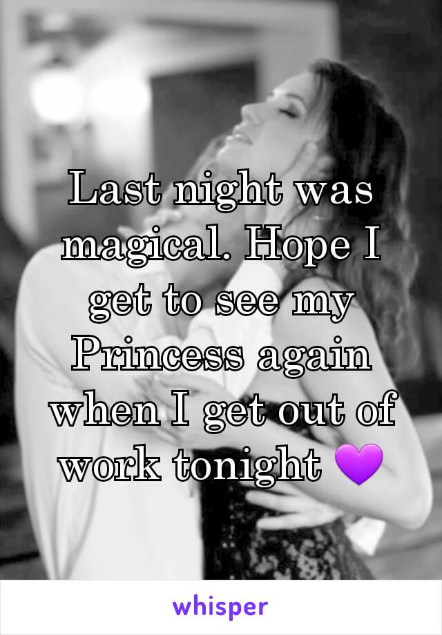 Last night was magical. Hope I get to see my Princess again when I get out of work tonight 💜