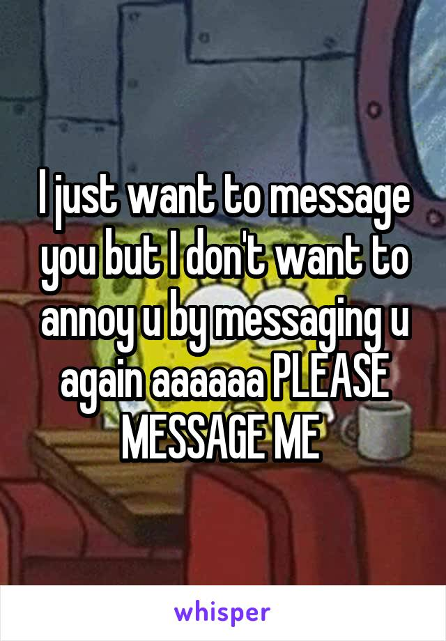 I just want to message you but I don't want to annoy u by messaging u again aaaaaa PLEASE MESSAGE ME